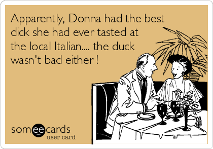 Apparently, Donna had the best dick she had ever tasted at the local Italian.... the duck wasn't bad either !