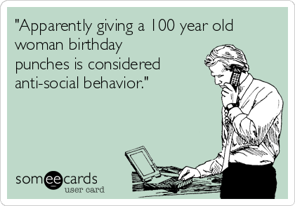"""Apparently giving a 100 year old woman birthday punches is considered anti-social behavior."""