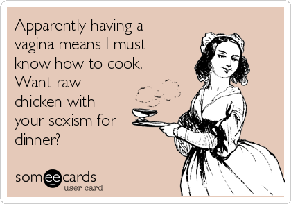Apparently having a vagina means I must know how to cook. Want raw chicken with  your sexism for dinner?