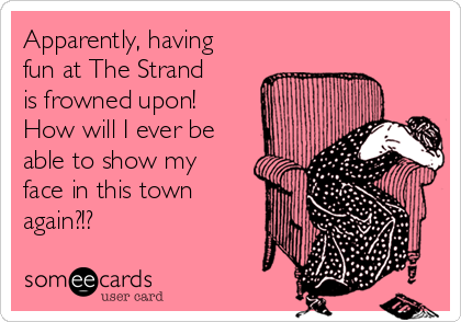 Apparently, having fun at The Strand is frowned upon!  How will I ever be able to show my face in this town again?!?