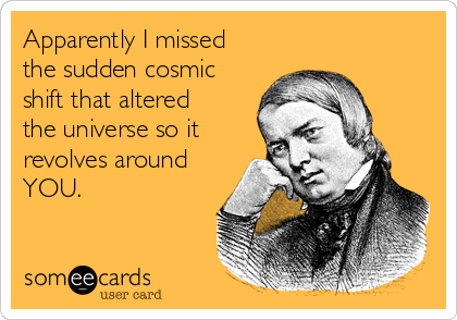 Apparently I missed the sudden cosmic shift that altered the universe so it revolves around YOU.