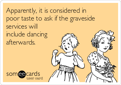 Apparently, it is considered in poor taste to ask if the graveside services will include dancing afterwards.