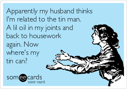 Apparently my husband thinks I'm related to the tin man. A lil oil in my joints and back to housework again. Now where's my tin can?