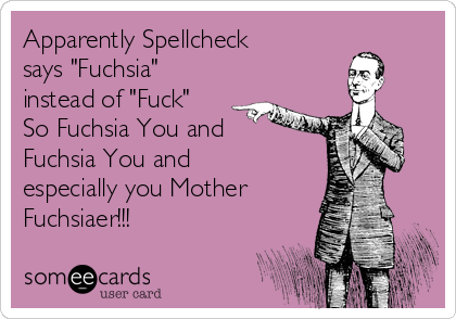 "Apparently Spellcheck says ""Fuchsia"" instead of ""Fuck"" So Fuchsia You and Fuchsia You and especially you Mother Fuchsiaer!!!"