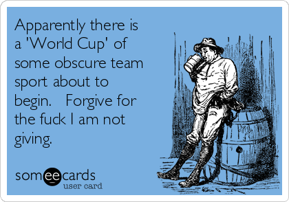 Apparently there is a 'World Cup' of some obscure team sport about to begin.   Forgive for the fuck I am not giving.