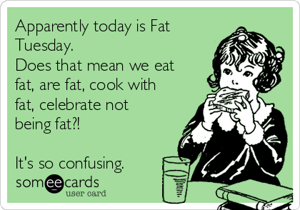 Apparently today is Fat Tuesday.  Does that mean we eat fat, are fat, cook with fat, celebrate not being fat?!   It's so confusing.