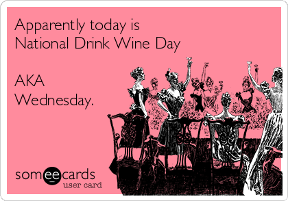 Apparently today is  National Drink Wine Day  AKA Wednesday.