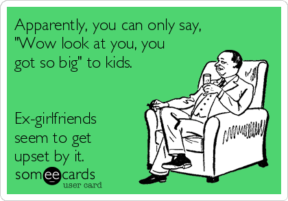 "Apparently, you can only say, ""Wow look at you, you got so big"" to kids.   Ex-girlfriends seem to get upset by it."