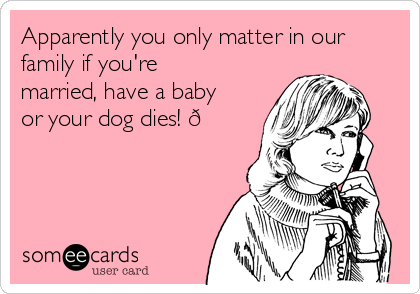 Apparently you only matter in our family if you're married, have a baby or your dog dies!