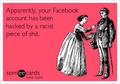Apparently, your Facebook account has been hacked by a racist piece of shit.