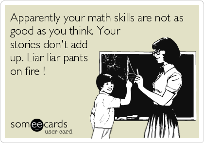Apparently your math skills are not as good as you think. Your stories don't add up. Liar liar pants on fire !