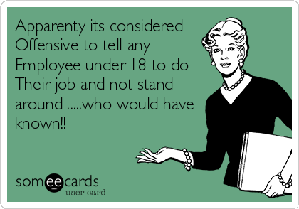Apparenty its considered Offensive to tell any Employee under 18 to do  Their job and not stand around .....who would have known!!