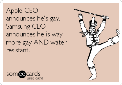 Apple CEO announces he's gay.  Samsung CEO announces he is way more gay AND water resistant.