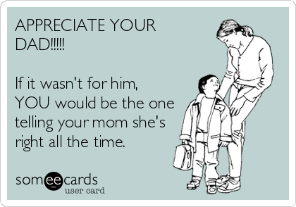 APPRECIATE YOUR DAD!!!!!                                    If it wasn't for him, YOU would be the one telling your mom she's right all the time.