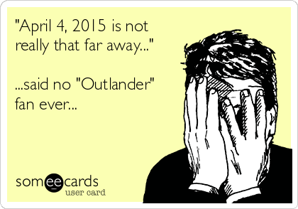 """""""April 4, 2015 is not really that far away...""""  ...said no """"Outlander"""" fan ever..."""
