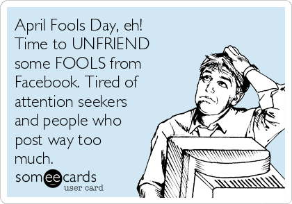 April Fools Day, eh! Time to UNFRIEND some FOOLS from Facebook. Tired of attention seekers and people who post way too much.
