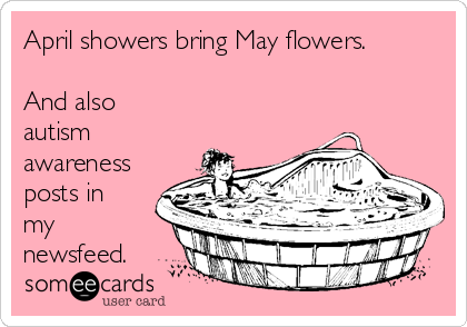 April showers bring May flowers.  And also autism awareness posts in my newsfeed.