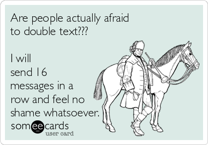 Are people actually afraid to double text???   I will send 16 messages in a row and feel no shame whatsoever.