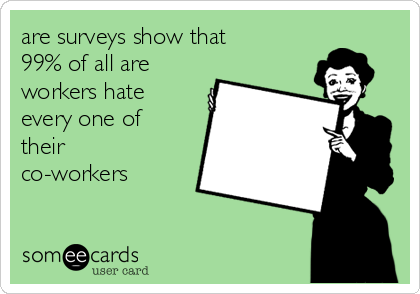 are surveys show that 99% of all are workers hate every one of their co-workers