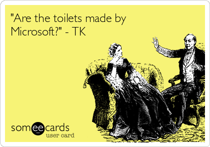 """""""Are the toilets made by Microsoft?"""" - TK"""