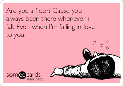 Are you a floor? Cause you always been there whenever i fall. Even when I'm falling in love to you.