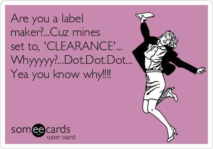 Are you a label maker?...Cuz mines set to, 'CLEARANCE'... Whyyyyy?...Dot.Dot.Dot... Yea you know why!!!!