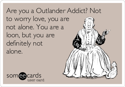 Are you a Outlander Addict? Not to worry love, you are not alone. You are a loon, but you are definitely not alone.