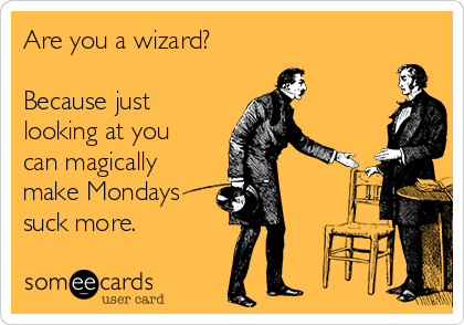 Are you a wizard?   Because just looking at you can magically make Mondays suck more.