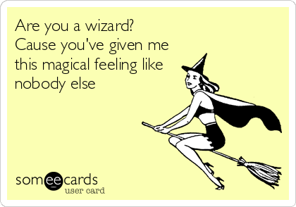 Are you a wizard? Cause you've given me this magical feeling like  nobody else