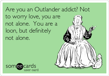 Are you an Outlander addict? Not to worry love, you are not alone.  You are a loon, but definitely not alone.