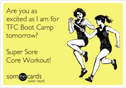 Are you as excited as I am for TFC Boot Camp tomorrow?   Super Sore  Core Workout!