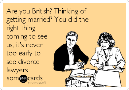 Are you British? Thinking of getting married? You did the right thing coming to see us, it's never too early to see divorce lawyers