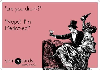"""are you drunk?""  ""Nope!  I'm Merlot-ed!"""