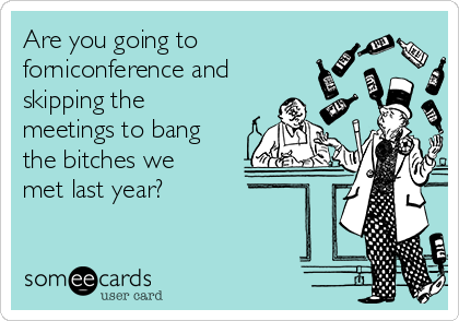 Are you going to  forniconference and skipping the meetings to bang the bitches we met last year?