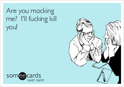Are you mocking me?  I'll fucking kill you!