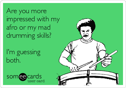 Are you more impressed with my afro or my mad  drumming skills?  I'm guessing both.