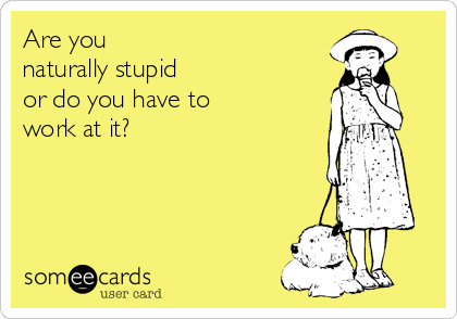 Are you  naturally stupid  or do you have to  work at it?
