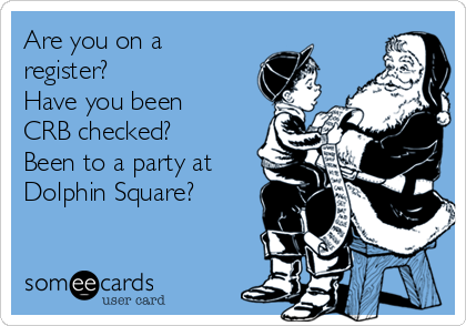 Are you on a register? Have you been CRB checked? Been to a party at Dolphin Square?