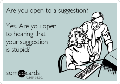 Are you open to a suggestion?  Yes. Are you open to hearing that your suggestion is stupid?