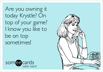 Are you owning it today Krystle? On top of your game? I know you like to be on top sometimes!
