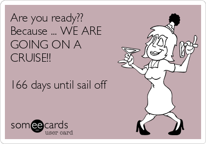 Are you ready?? Because ... WE ARE GOING ON A CRUISE!!  166 days until sail off