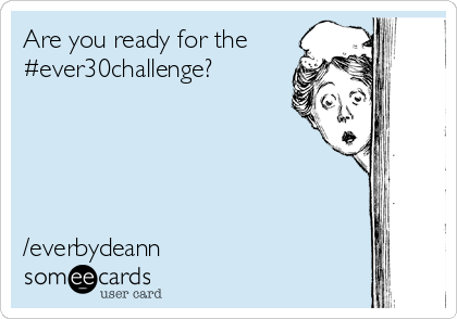 Are you ready for the #ever30challenge?      /everbydeann