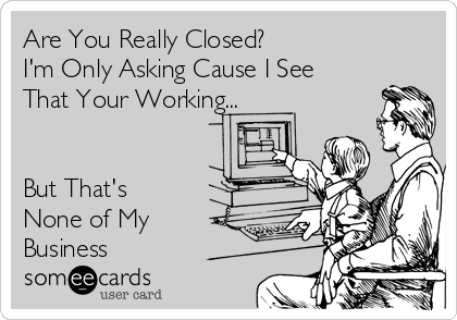 Are You Really Closed? I'm Only Asking Cause I See That Your Working...   But That's None of My Business