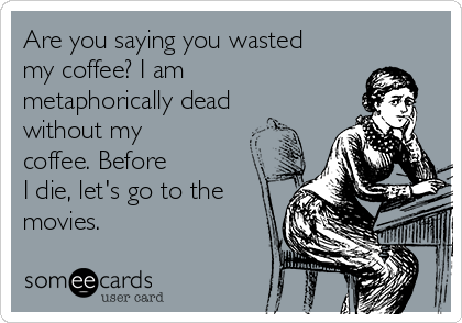 Are you saying you wasted my coffee? I am metaphorically dead without my coffee. Before  I die, let's go to the movies.
