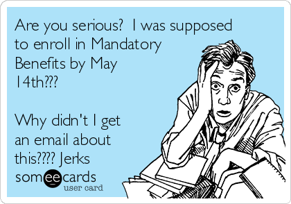 Are you serious?  I was supposed to enroll in Mandatory Benefits by May 14th???  Why didn't I get an email about this???? Jerks