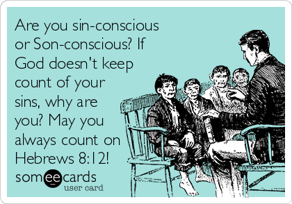 Are you sin-conscious  or Son-conscious? If  God doesn't keep count of your sins, why are you? May you always count on Hebrews 8:12!