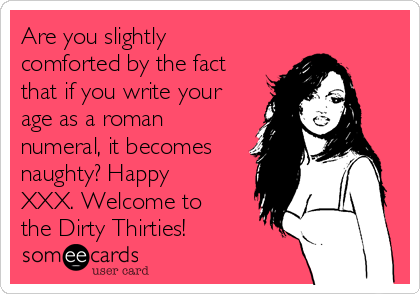Are you slightly comforted by the fact that if you write your age as a roman numeral, it becomes naughty? Happy XXX. Welcome to the Dirty Thirties!