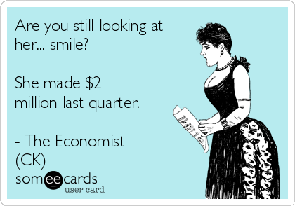 Are you still looking at her... smile?  She made $2 million last quarter.  - The Economist (CK)