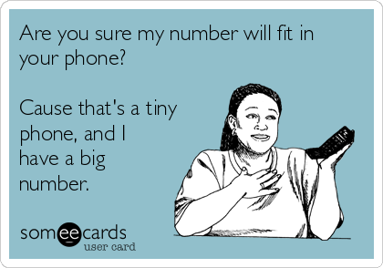Are you sure my number will fit in your phone?   Cause that's a tiny phone, and I have a big number.