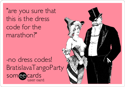 """""""are you sure that this is the dress code for the marathon?""""   -no dress codes! BratislavaTangoParty"""